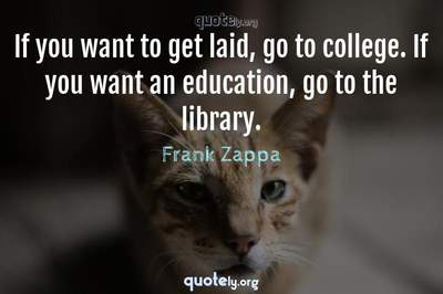 Photo Quote of If you want to get laid, go to college. If you want an education, go to the library.