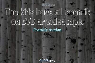 Photo Quote of The kids have all seen it on DVD or videotape.