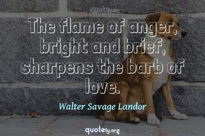 Photo Quote of The flame of anger, bright and brief, sharpens the barb of love.