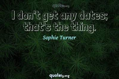 Photo Quote of I don't get any dates; that's the thing.
