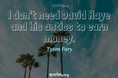 Photo Quote of I don't need David Haye and his antics to earn money.