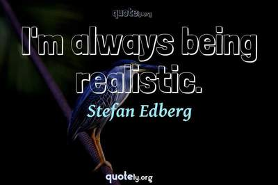 Photo Quote of I'm always being realistic.