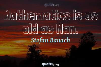 Photo Quote of Mathematics is as old as Man.