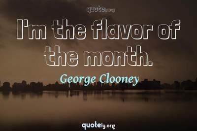 Photo Quote of I'm the flavor of the month.