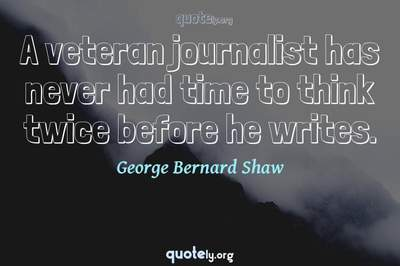 Photo Quote of A veteran journalist has never had time to think twice before he writes.