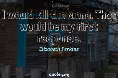 Photo Quote of I would kill the clone. That would be my first response.
