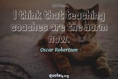 Photo Quote of I think that teaching coaches are the norm now.
