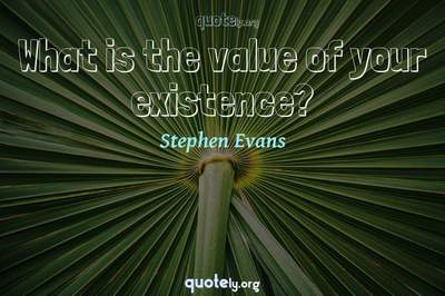 Photo Quote of What is the value of your existence?