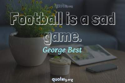 Photo Quote of Football is a sad game.