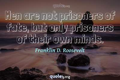 Photo Quote of Men are not prisoners of fate, but only prisoners of their own minds.