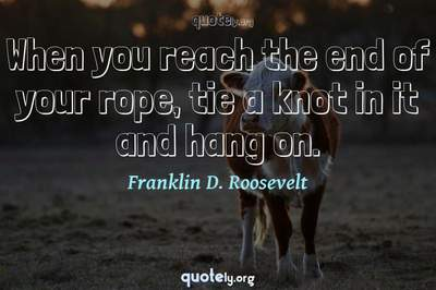 Photo Quote of When you reach the end of your rope, tie a knot in it and hang on.