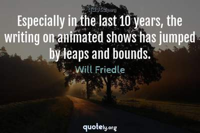 Photo Quote of Especially in the last 10 years, the writing on animated shows has jumped by leaps and bounds.