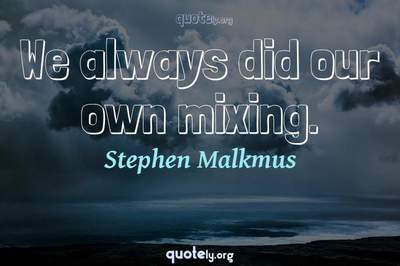 Photo Quote of We always did our own mixing.