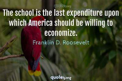 Photo Quote of The school is the last expenditure upon which America should be willing to economize.