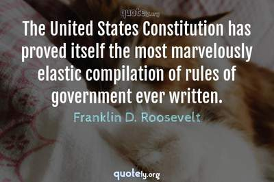Photo Quote of The United States Constitution has proved itself the most marvelously elastic compilation of rules of government ever written.