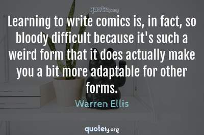 Photo Quote of Learning to write comics is, in fact, so bloody difficult because it's such a weird form that it does actually make you a bit more adaptable for other forms.