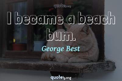 Photo Quote of I became a beach bum.