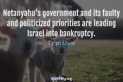 Photo Quote of Netanyahu's government and its faulty and politicized priorities are leading Israel into bankruptcy.