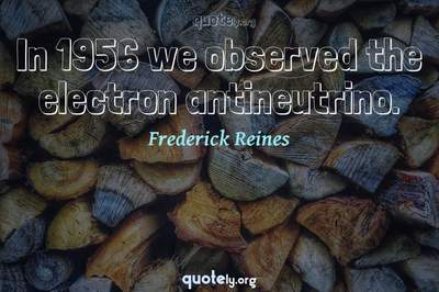 Photo Quote of In 1956 we observed the electron antineutrino.