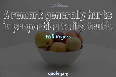 Photo Quote of A remark generally hurts in proportion to its truth.