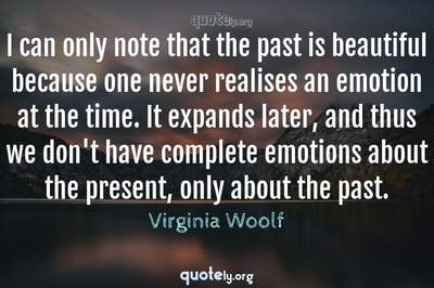 Photo Quote of I can only note that the past is beautiful because one never realises an emotion at the time. It expands later, and thus we don't have complete emotions about the present, only about the past.