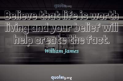Photo Quote of Believe that life is worth living and your belief will help create the fact.