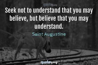 Photo Quote of Seek not to understand that you may believe, but believe that you may understand.