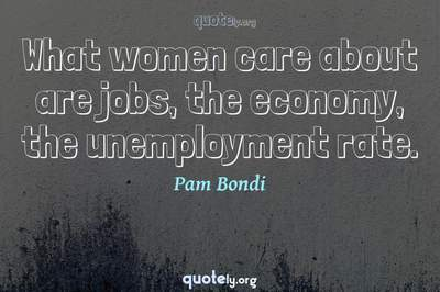 Photo Quote of What women care about are jobs, the economy, the unemployment rate.