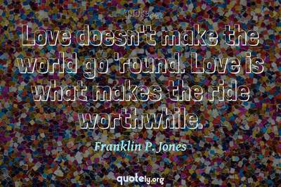 Photo Quote of Love doesn't make the world go 'round. Love is what makes the ride worthwhile.