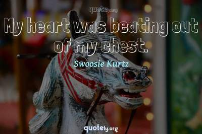 Photo Quote of My heart was beating out of my chest.