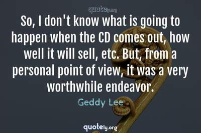 Photo Quote of So, I don't know what is going to happen when the CD comes out, how well it will sell, etc. But, from a personal point of view, it was a very worthwhile endeavor.