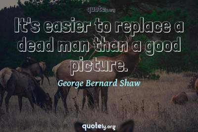 Photo Quote of It's easier to replace a dead man than a good picture.