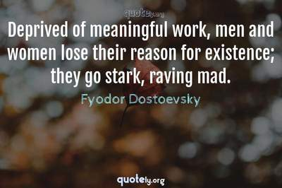 Photo Quote of Deprived of meaningful work, men and women lose their reason for existence; they go stark, raving mad.