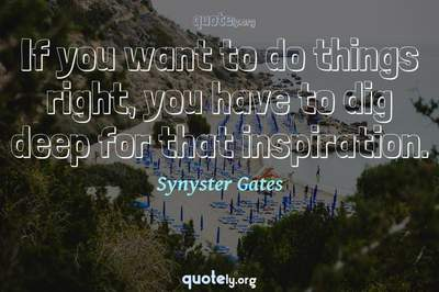 Photo Quote of If you want to do things right, you have to dig deep for that inspiration.
