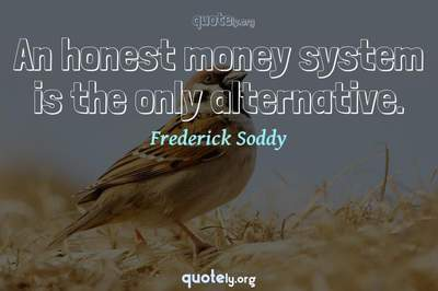 Photo Quote of An honest money system is the only alternative.