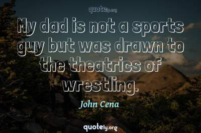 Photo Quote of My dad is not a sports guy but was drawn to the theatrics of wrestling.