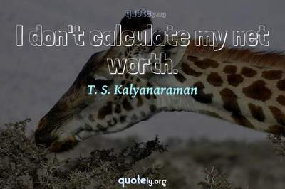 Photo Quote of I don't calculate my net worth.
