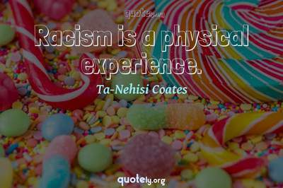 Photo Quote of Racism is a physical experience.