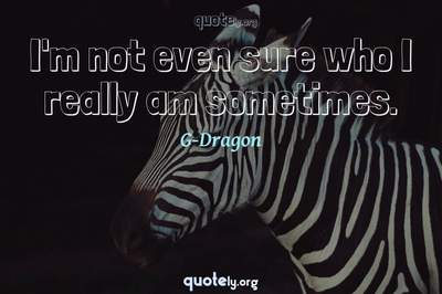 Photo Quote of I'm not even sure who I really am sometimes.