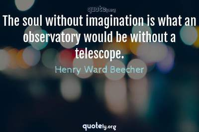 Photo Quote of The soul without imagination is what an observatory would be without a telescope.