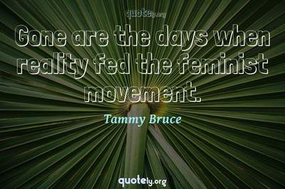 Photo Quote of Gone are the days when reality fed the feminist movement.