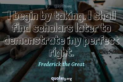 Photo Quote of I begin by taking. I shall find scholars later to demonstrate my perfect right.
