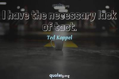 Photo Quote of I have the necessary lack of tact.