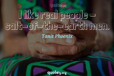 Photo Quote of I like real people - salt-of-the-earth men.