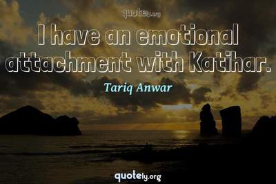 Photo Quote of I have an emotional attachment with Katihar.