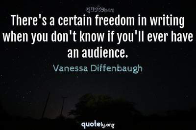 Photo Quote of There's a certain freedom in writing when you don't know if you'll ever have an audience.