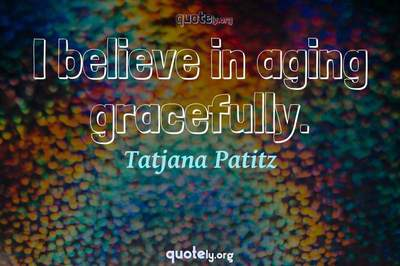 Photo Quote of I believe in aging gracefully.