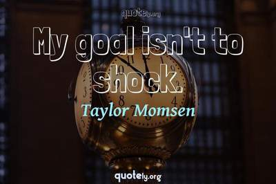 Photo Quote of My goal isn't to shock.