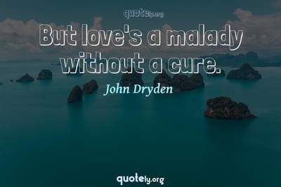 Photo Quote of But love's a malady without a cure.