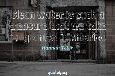 Photo Quote of Clean water is such a treasure that we take for granted in America.